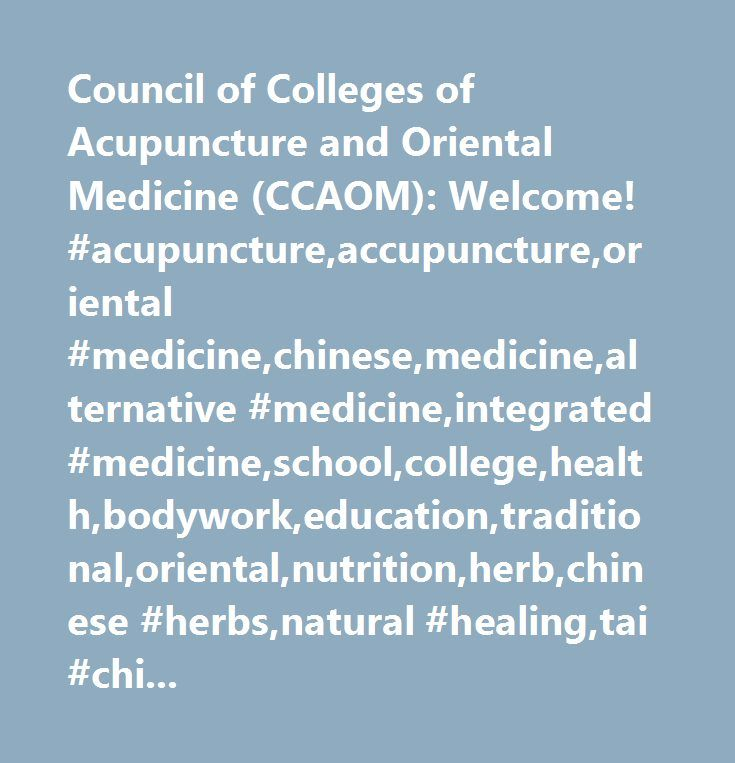 Council of Colleges of Acupuncture and Oriental Medicine (CCAOM): Welcome! #acupuncture,accupuncture,oriental #medicine,chinese,medicine,alternative #medicine,integrated #medicine,school,college,health,bodywork,education,traditional,oriental,nutrition,herb,chinese #herbs,natural #healing,tai #chi,qi #gong,asian,medicine…
