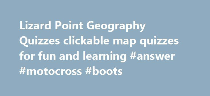 Lizard Point Geography Quizzes clickable map quizzes for fun and learning #answer #motocross #boots http://health.remmont.com/lizard-point-geography-quizzes-clickable-map-quizzes-for-fun-and-learning-answer-motocross-boots/  #geography answers # Introduction to Customized Quizzes Create quizzes with just the questions for the places you are studying. Watch this video to see how it works. Quick introduction to the Personalized Quiz Tracker The Personalized Quiz Tracker saves your best scores…