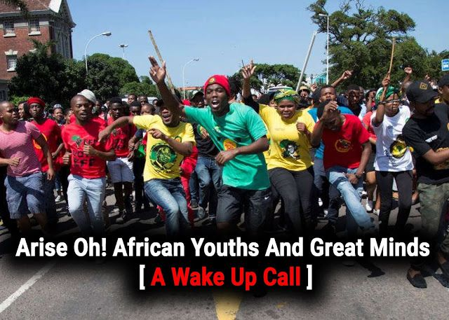 Arise Oh! African Youths And Great Minds - A Wake-Up Call  Arise Oh! African Youths And Great Minds - A Wake-Up Call  My fellow African youths I know you hate reading long essays on your social media walls and you would rather read jokes share religious chain messages and drool over selfies instead. But I urge you to take 5 Minutes of your time and read this. Share if you will. This is a wake-up call for us all we need to all arise. Take Note: As you read this post I would love you to…