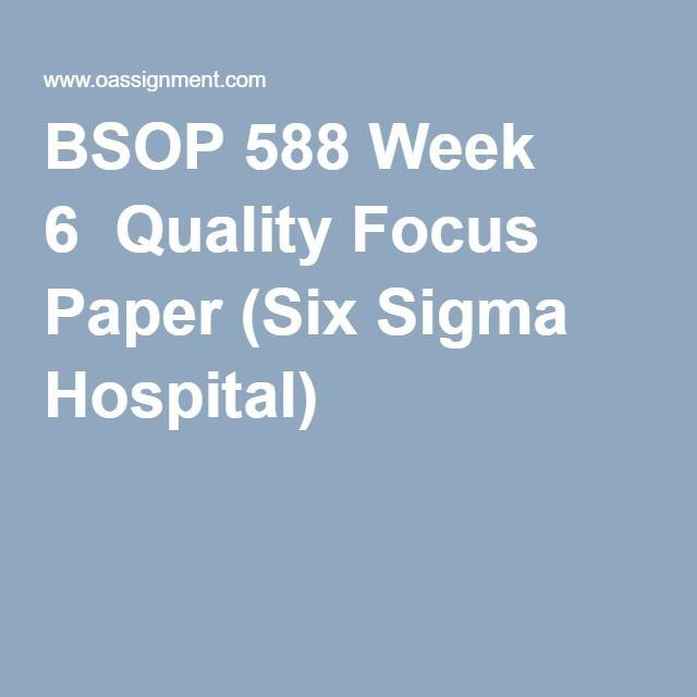 BSOP 588 Week 6  Quality Focus Paper (Six Sigma Hospital)