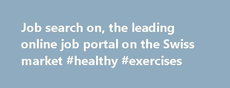 Job search on, the leading online job portal on the Swiss market #healthy #exercises http://fitness.remmont.com/job-search-on-the-leading-online-job-portal-on-the-swiss-market-healthy-exercises/  60 000 Jobs from 20 000 companies Finding a job with the Swiss leader in online recruitment: jobs.ch jobs.ch is Switzerland s leading online job portal. Job seekers can consult thousands of new employment ads every day, save their search results, and send their applications directly on the website…