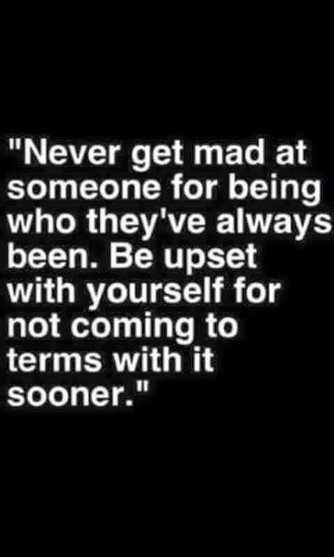 Never get mad at someone for being who they've always been. Be upset with yourself for not coming to terms with it sooner.