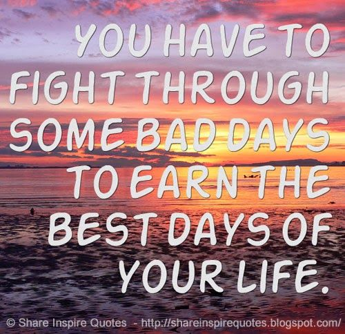 You have to fight through some bad days to earn the best days of your life. #life #fight #quotes
