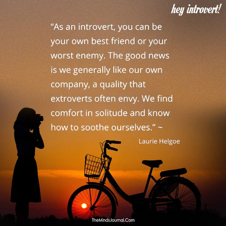 As an introvert, you can be your own best friend or your worst enemy - https://themindsjournal.com/introvert-can-best-friend-worst-enemy/
