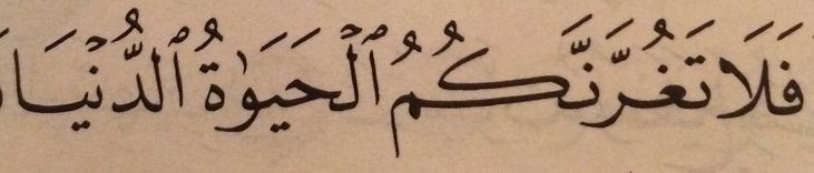 Calligraphy – Quran 31:33 and 35:5 فَلَا تَغُرَّنَّكُمُ الْحَيَاةُ الدُّنْيَا ... so let not the worldly life deceive you ...