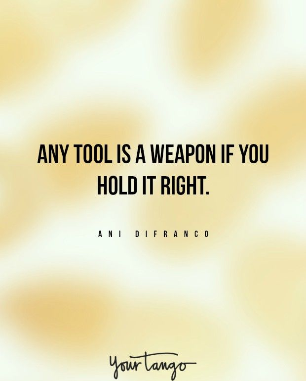 """Any tool is a weapon if you hold it right."""