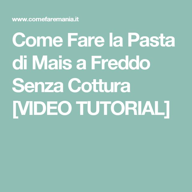 Come Fare la Pasta di Mais a Freddo Senza Cottura [VIDEO TUTORIAL]
