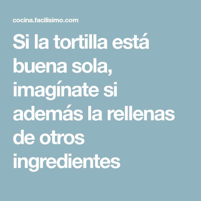 Si la tortilla está buena sola, imagínate si además la rellenas de otros ingredientes