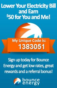 Sign up for Bounce Energy today using my unique refer-a-friend code (1383051) and we both get $50 on top of great low rates and superior rewards. You can also just follow my refer-a-friend link: http://www.bounceenergy.com/refer-a-friend/pinterest/raf/1383051.