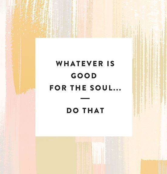 Whatever is good for the soul... Do that :) // now is the new later. make it count.