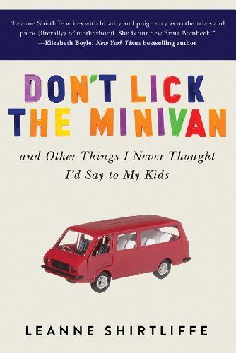 So, SO excited for this to come out!! Finally! May 9th .... Don't Lick the Minivan: And Other Things I Never Thought I'd Say to My Kids by Leanne Shirtliffe