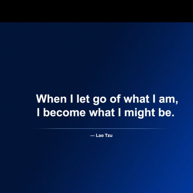 When I let go of what I am, I become what I might be. ~ Lao Tzu ~ Tao te Ching…