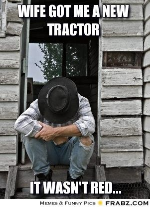 Wrong! If you got a new tractor and your upset, mad, etc. its because it wasn't GREEN!