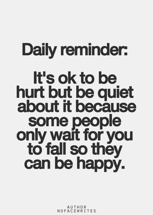 """Its ok to be hurt but be quiet about it because some people only wait for you to fall so they can be happy. """"A"""""""