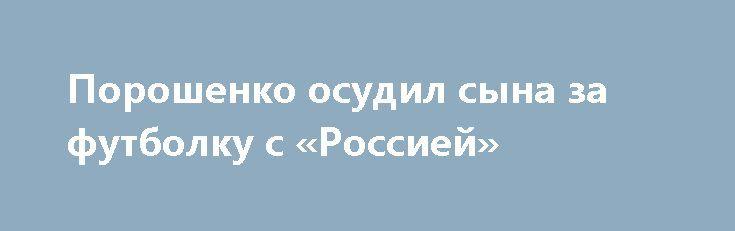 Порошенко осудил сына за футболку с «Россией»  http://da-info.pro/news/porosenko-osudil-syna-za-futbolku-s-rossiej  На пресс-конференции один из журналистов поинтересовался о фотографии сына Порошенко, на которой он в футболке с надписью Russia. Глава ответил, что это фото было из приватной странички в соцсети и сделана на Хэллоуин. Порошенко, сообщил, что он провел беседу со своим сыном и рассказал, что так делать нельзя.    Еще...