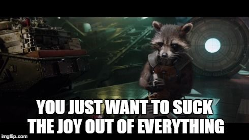 """""""You just want to suck the joy out of everything."""" Guardians of the Galaxy quote. -Rocket Raccoon"""