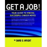 Get A Job! Your Guide to Making Successful Career Moves (Paperback)By David B. Wright
