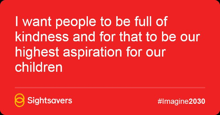 I want people to be full of kindness and for that to be our highest aspiration for our children