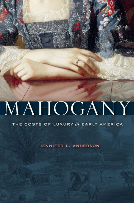 Mahogany: The Costs of Luxury in Early America | Jennifer L. Anderson | Publication September 17th, 2012