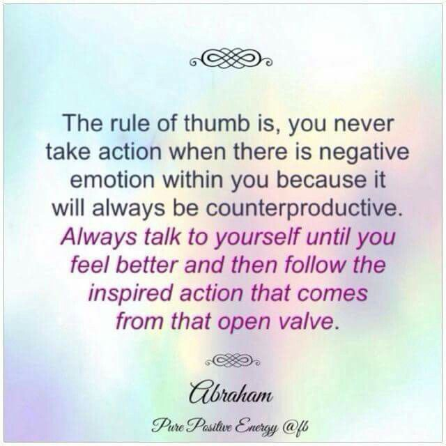 Never take action when there is a negative emotion within you because it will always be counterproductive - Abraham-Hicks - Law of Attraction