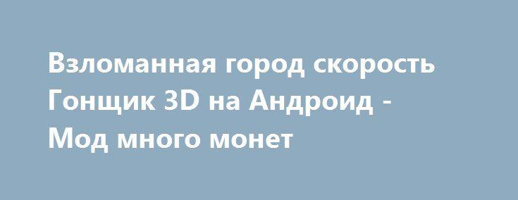 Взломанная город скорость Гонщик 3D на Андроид - Мод много монет http://android-comz.ru/1121-vzlomannaya-gorod-skorost-gonschik-3d-na-android-mod-mnogo-monet.html   Основные характеристики город скорость Гонщик 3D на Андроид - классная игра с категории гонки, сделанная проверенным автором Gaming Globe Inc.. Для сборки приложения вам следует опробовать установленную версию программного обеспечения, неотъемлемое системное требование приложения обуславливается от скачанной версии. На сейчас…
