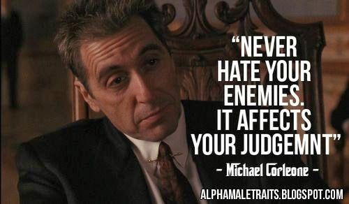 Never hate your enemies it affects your judgement.