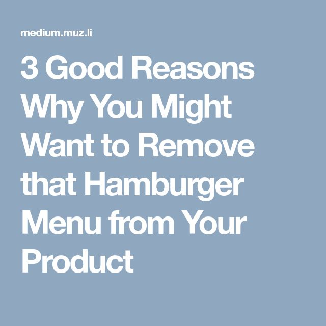 3 Good Reasons Why You Might Want to Remove that Hamburger Menu from Your Product