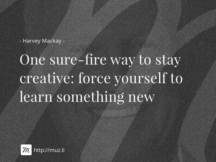 """""""One sure-fire way to stay creative: force yourself to learn something new"""""""