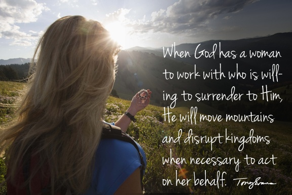 When God has a woman to work with who is willing to surrender to Him, He will move mountains and disrupt kingdoms when necessary to act on her behalf. - Tony Evans