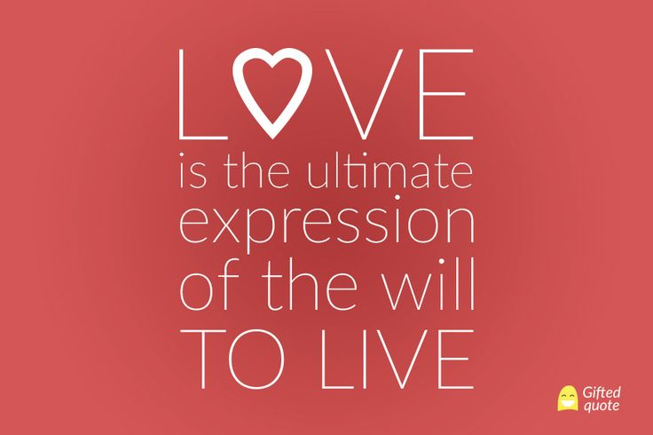 Love is the ultimate expression of the will to live.