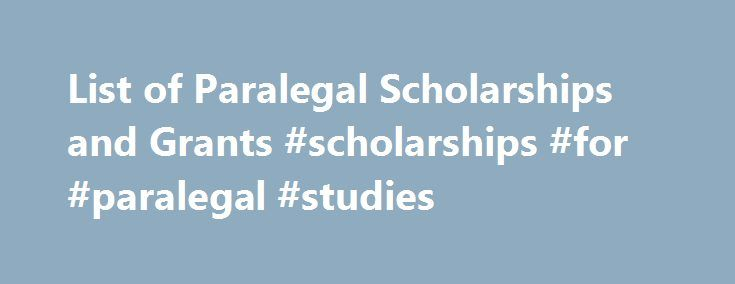 List of Paralegal Scholarships and Grants #scholarships #for #paralegal #studies http://columbus.remmont.com/list-of-paralegal-scholarships-and-grants-scholarships-for-paralegal-studies/  # Paralegal Scholarships and Grants NFPA / Thomson Reuters Scholarships sponsored by Thomson Reuters Association Pro Bono Publico Award Individual Pro Bono Award Public Award Local Outstanding Leadership Award NFPA Paralegal of the Year sponsored by CT Corp. PACE Ambassador Award sponsored by Alltep PACE…