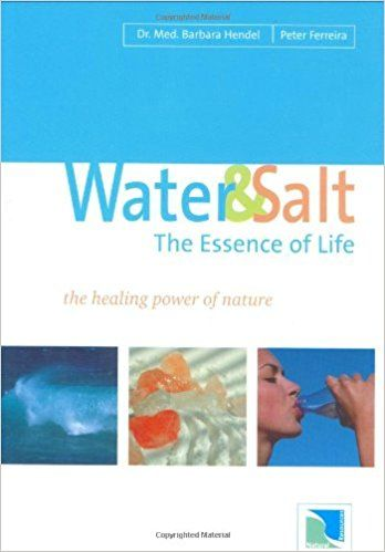 Water and Salt: The Essence of Life - The Healing Power of Nature: Amazon.co.uk: Barbara Hendel, Peter Ferreira: 9780974451510: Books