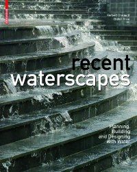 Recent Waterscapes: Planning, Building and Designing With Water: Dreiseitl, Herbert (Editor)/ Grau, Dieter (Editor)