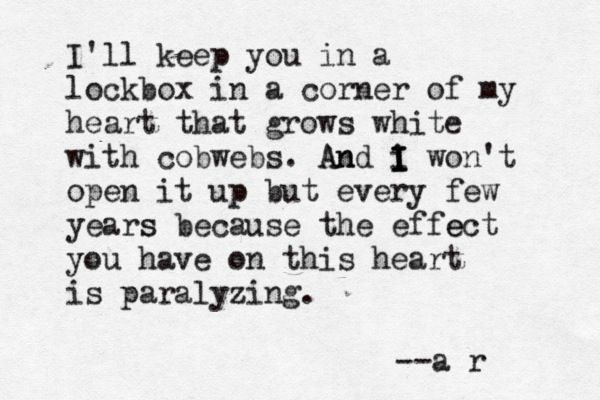 I'll keep you in a lockbox in a corner of my heart that grows white with cobwebs. And I won't open it up but every few years because the effect you have on this heart is paralyzing. --a r  (Andrea Romero)