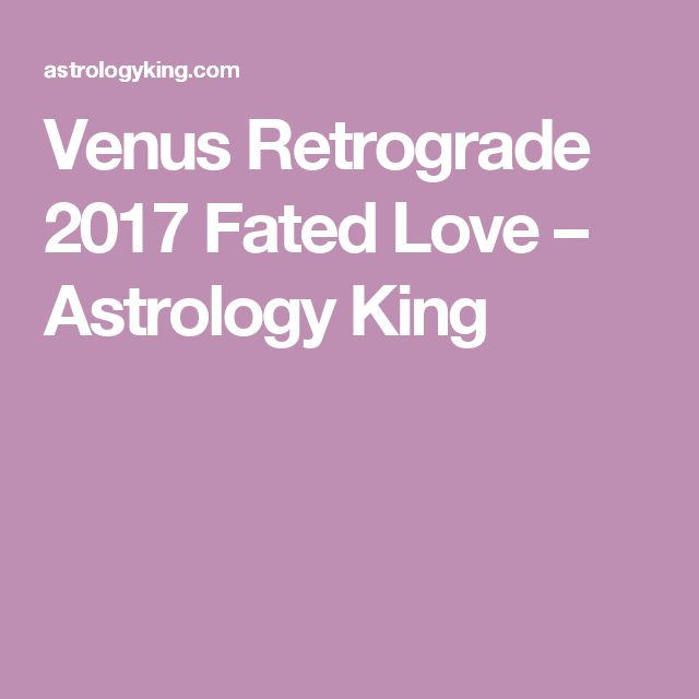 Venus Retrograde 2017 Fated Love – Astrology King