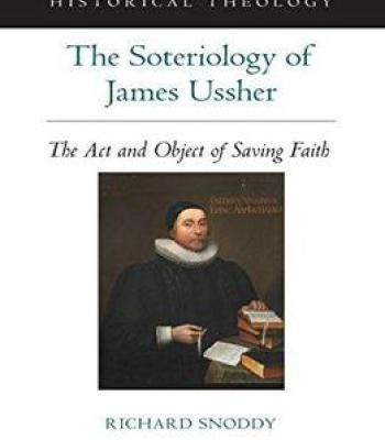 The Soteriology Of James Ussher: The Act And Object Of Saving Faith PDF