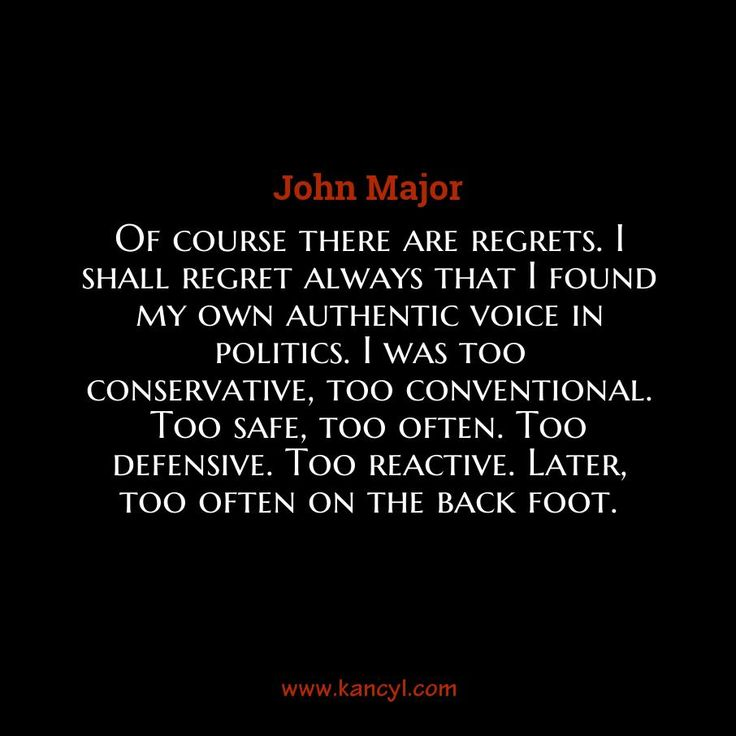 """Of course there are regrets. I shall regret always that I found my own authentic voice in politics. I was too conservative, too conventional. Too safe, too often. Too defensive. Too reactive. Later, too often on the back foot."", John Major"