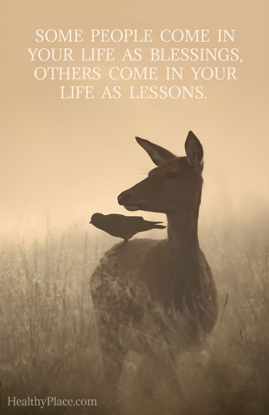 Positive Quote: Some people come in your life as blessings, others come in your life as lessons. www.HealthyPlace.com