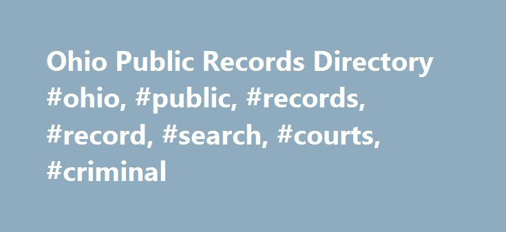 Ohio Public Records Directory #ohio, #public, #records, #record, #search, #courts, #criminal http://oregon.remmont.com/ohio-public-records-directory-ohio-public-records-record-search-courts-criminal/  # Ohio Public Records The law restricts 27 types of records from public access, including documents that would violate personal privacy rights, endanger citizens or government entities, or are confidential by law. State level resources in Ohio are organized below for you. These are the…