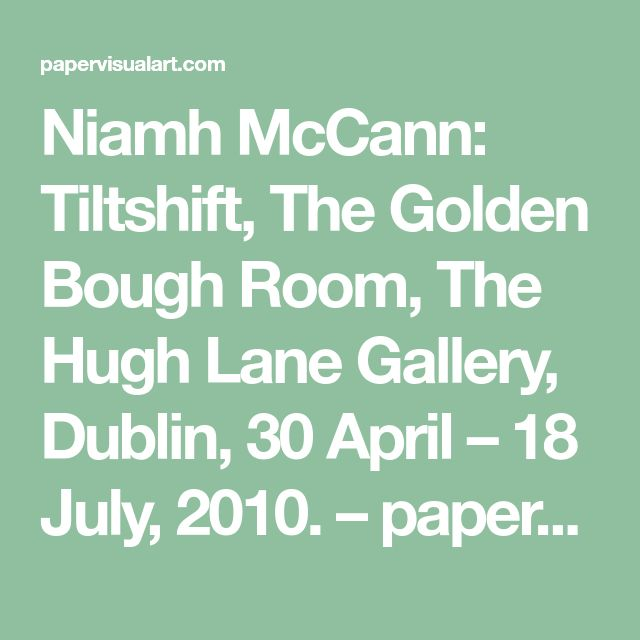 Niamh McCann: Tiltshift, The Golden Bough Room, The Hugh Lane Gallery, Dublin, 30 April – 18 July, 2010. – paper visual art