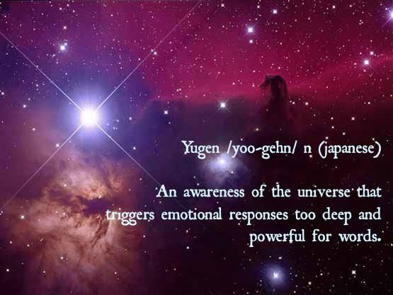 yugen: an awareness of the universe that triggers emotional responses too deep and powerful for words