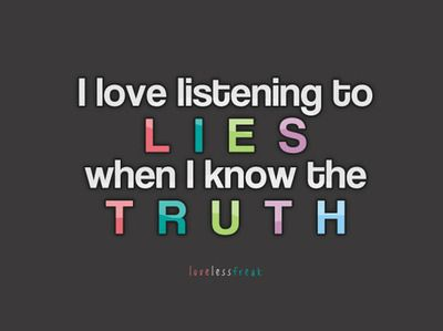 I love listening to lies when I know the truth ..