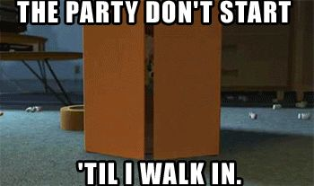 The party don't start till i walk in..