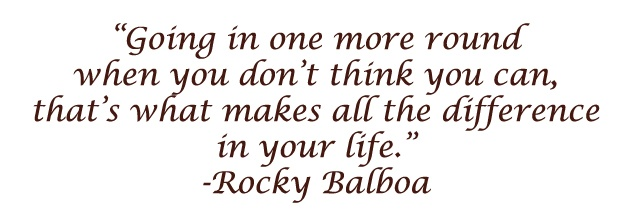 """Going in one more round when you don't think you can, that's what makes all the difference in your life."" --Rocky Balboa"