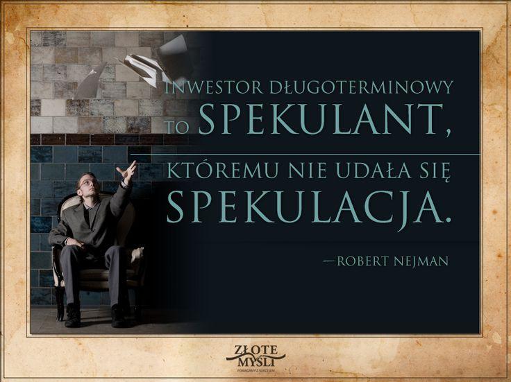 Inwestor długoterminowy to spekulant, któremu nie udała się spekulacja. Robert Nejman.