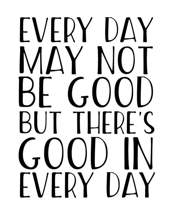 EVERY DAY MAY NOT BE GOOD BUT THERE'S GOOD IN EVERY DAY.  If youre in need of a little extra positivity in your life, this printable wall art featuring a well known inspirational quote will be a beautiful reminder of what really matters... while also making the walls of your home look exceptionally pretty! It also makes a perfect last minute gift for anyone who needs a little extra inspiration in their life. inspirational quote, motivational quote, gratitude quote.  PIN NOW TO SAVE FOR LATER