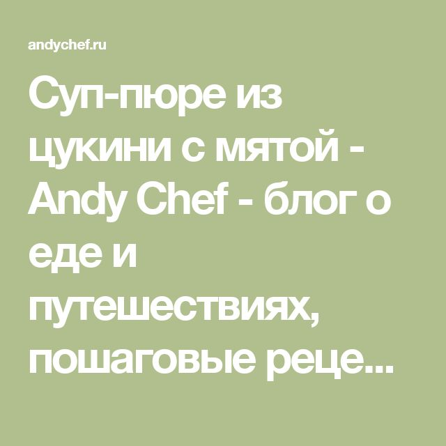 Суп-пюре из цукини с мятой - Andy Chef - блог о еде и путешествиях, пошаговые рецепты, интернет-магазин для кондитеров