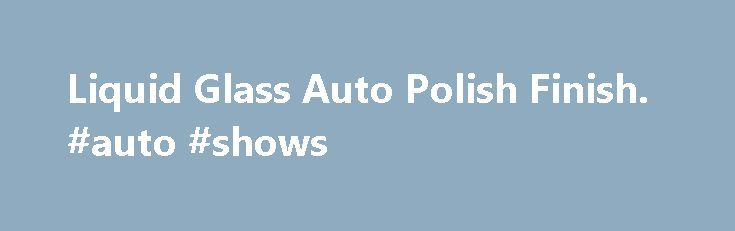 Liquid Glass Auto Polish Finish. #auto #shows http://auto-car.remmont.com/liquid-glass-auto-polish-finish-auto-shows/  #liquid glass auto polish # Liquid Glass Auto Polish/Finish Liquid glass Liquid Glass […]