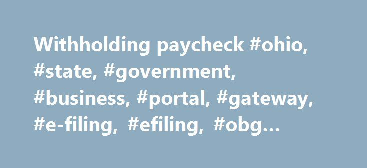 Withholding paycheck #ohio, #state, #government, #business, #portal, #gateway, #e-filing, #efiling, #obg #electronic #filing http://omaha.remmont.com/withholding-paycheck-ohio-state-government-business-portal-gateway-e-filing-efiling-obg-electronic-filing/  # AGENCY/DEPARTMENT Department of Taxation Services Provided The Gateway provides the following Employer Withholding services: Withholding Tax Reports IT-501 Employer's Withholding IT-941 Employer's Annual Reconciliation IT-942 Quarterly…