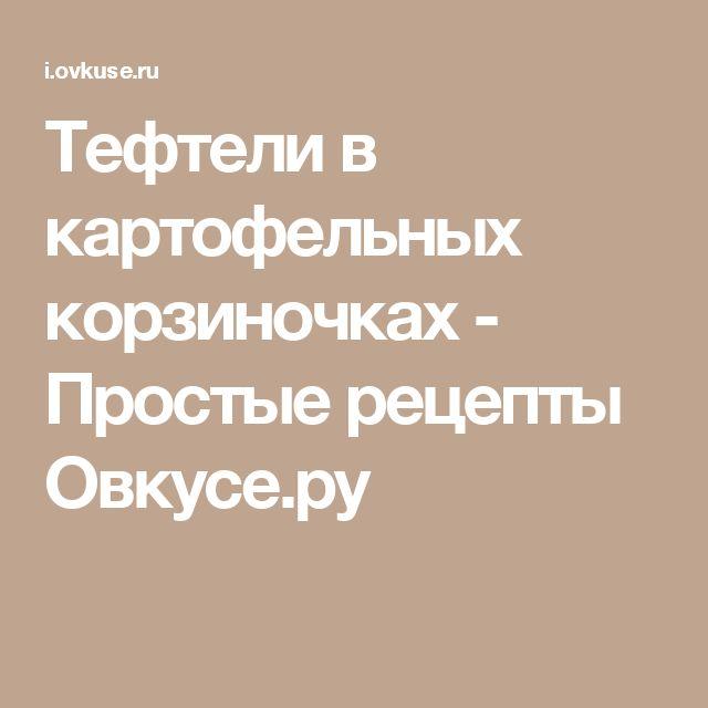 Тефтели в картофельных корзиночках - Простые рецепты Овкусе.ру